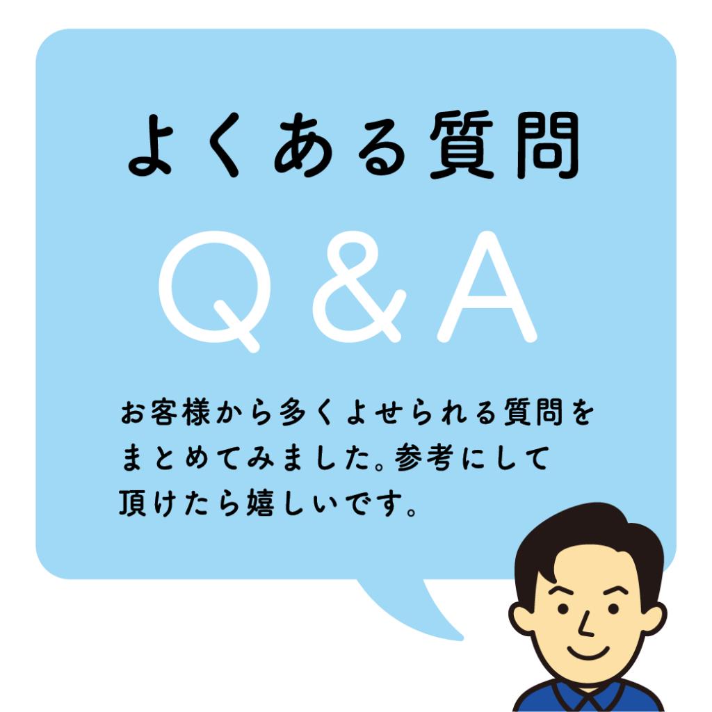 よくある質問Q&A お客様から多くよせられる質問をまとめてみました。参考にしていただけたら嬉しいです。