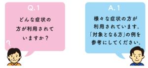 Q1.どのような症状の方が利用されていますか? A1.様々な症状の方が利用されています。「対象となる方」の例を参考にしてください。