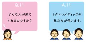 Q11.どんな人が来てくれるのですか?A11.トクエンメディックの私たちが伺います。