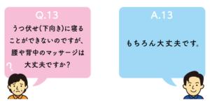 Q13.うつ伏せ(下向き)に寝ることができないのですが、腰や背中のマッサージは大丈夫ですか?A13.もちろん大丈夫です。